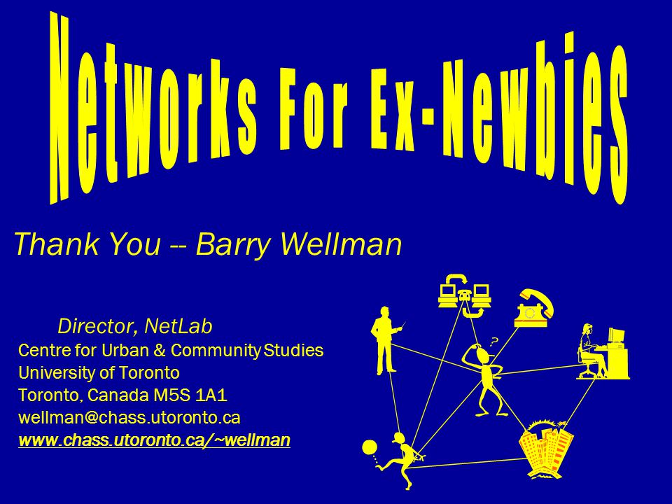 Thank You -- Barry Wellman Director, NetLab Centre for Urban & Community Studies University of Toronto Toronto, Canada M5S 1A1 wellman@chass.utoronto.