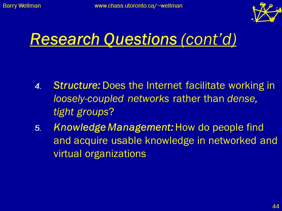 Barry Wellmanwww.chass.utoronto.ca/~wellman 44 Research Questions (cont'd) 4. Structure: Does the Internet facilitate working in loosely-coupled netwo
