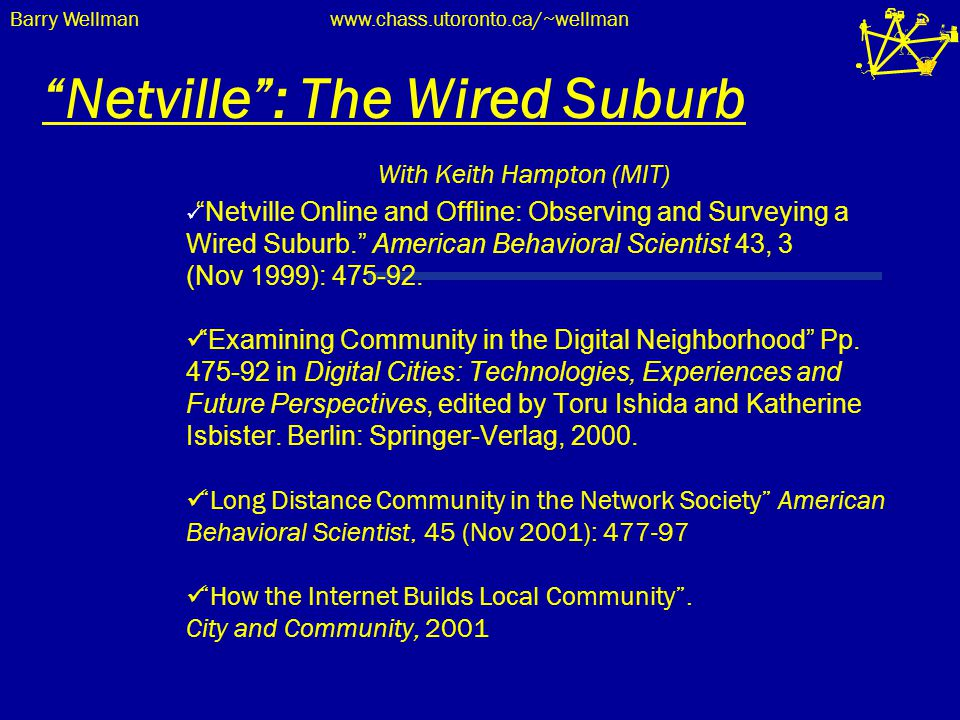 "Barry Wellmanwww.chass.utoronto.ca/~wellman ""Netville"": The Wired Suburb With Keith Hampton (MIT) ""Netville Online and Offline: Observing and Surveyin"