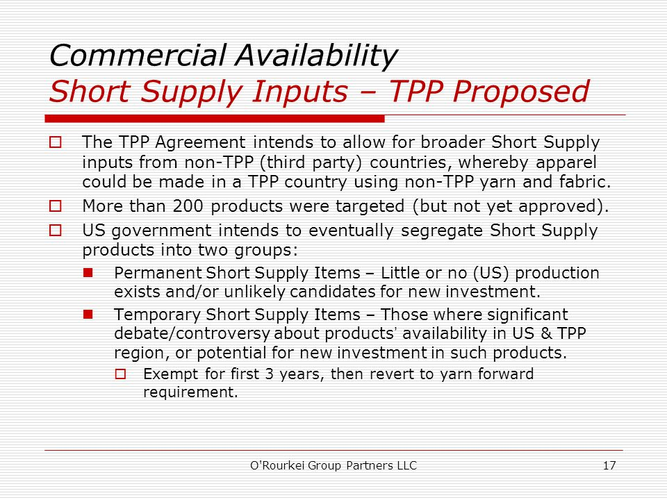 Commercial Availability Short Supply Inputs – TPP Proposed  The TPP Agreement intends to allow for broader Short Supply inputs from non-TPP (third party) countries, whereby apparel could be made in a TPP country using non-TPP yarn and fabric.