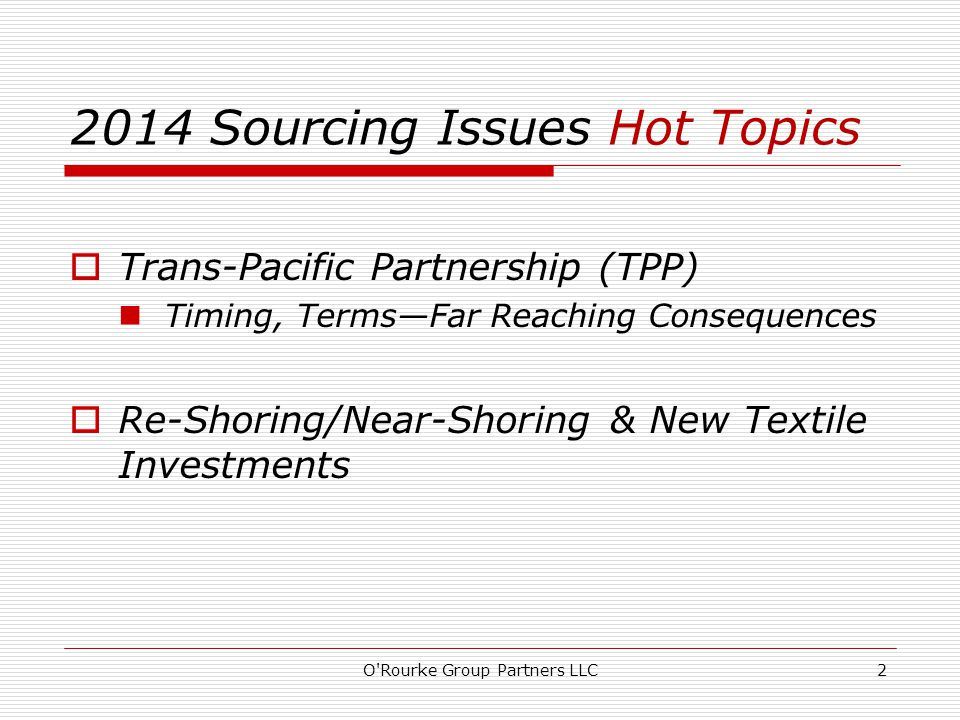  Trans-Pacific Partnership (TPP) Timing, Terms—Far Reaching Consequences  Re-Shoring/Near-Shoring & New Textile Investments O Rourke Group Partners LLC2 2014 Sourcing Issues Hot Topics