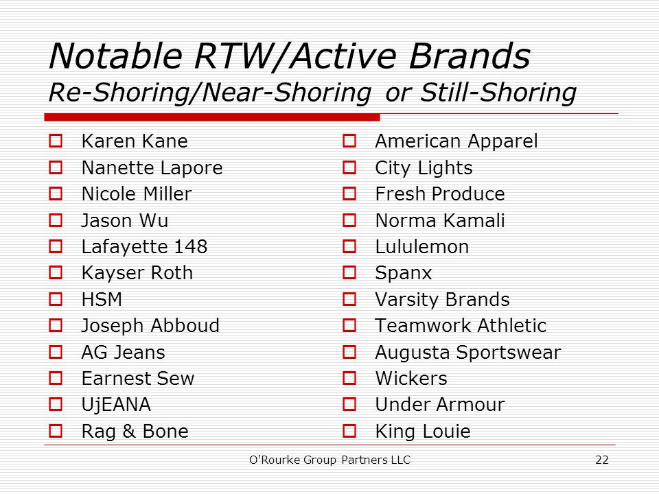 Notable RTW/Active Brands Re-Shoring/Near-Shoring or Still-Shoring  Karen Kane  Nanette Lapore  Nicole Miller  Jason Wu  Lafayette 148  Kayser Roth  HSM  Joseph Abboud  AG Jeans  Earnest Sew  UjEANA  Rag & Bone  American Apparel  City Lights  Fresh Produce  Norma Kamali  Lululemon  Spanx  Varsity Brands  Teamwork Athletic  Augusta Sportswear  Wickers  Under Armour  King Louie O Rourke Group Partners LLC22