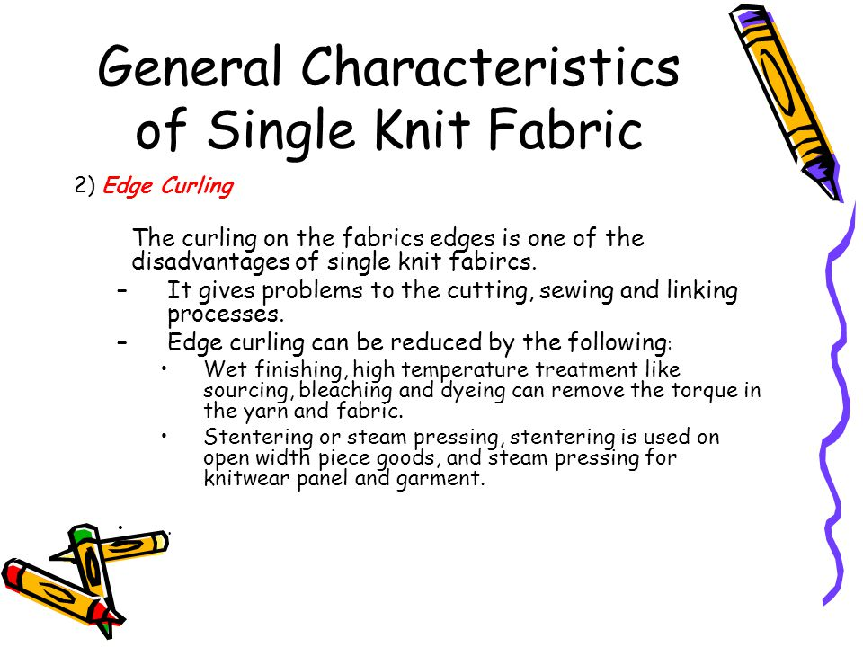 General Characteristics of Single Knit Fabric 2) Edge Curling The curling on the fabrics edges is one of the disadvantages of single knit fabircs. –It