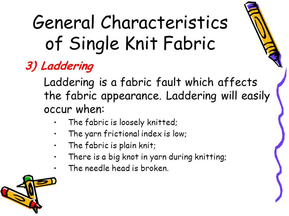 General Characteristics of Single Knit Fabric 3) Laddering Laddering is a fabric fault which affects the fabric appearance. Laddering will easily occu