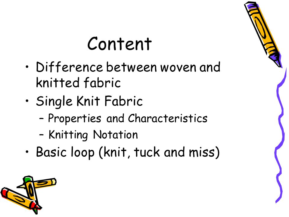 Content Difference between woven and knitted fabric Single Knit Fabric –Properties and Characteristics –Knitting Notation Basic loop (knit, tuck and m