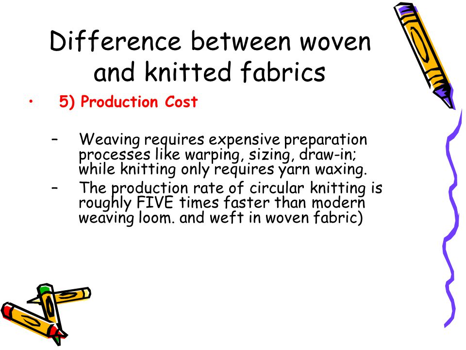 Difference between woven and knitted fabrics 5) Production Cost –Weaving requires expensive preparation processes like warping, sizing, draw-in; while