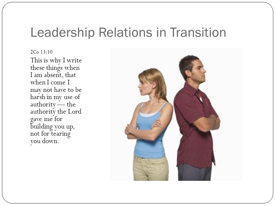 Leadership Relations in Transition 2Co 13:10 This is why I write these things when I am absent, that when I come I may not have to be harsh in my use of authority — the authority the Lord gave me for building you up, not for tearing you down.