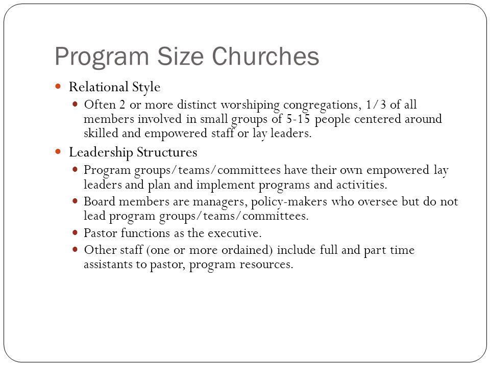 Program Size Churches Relational Style Often 2 or more distinct worshiping congregations, 1/3 of all members involved in small groups of 5-15 people centered around skilled and empowered staff or lay leaders.