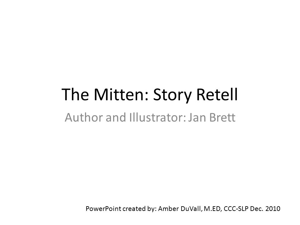 The Mitten: Story Retell Author and Illustrator: Jan Brett PowerPoint created by: Amber DuVall, M.ED, CCC-SLP Dec. 2010
