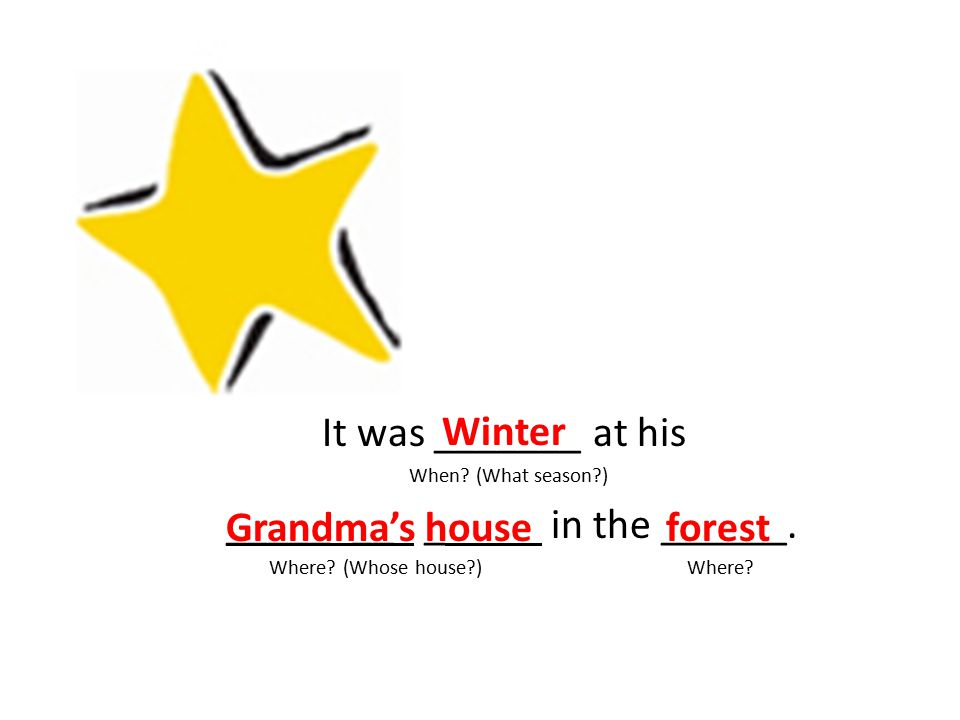 It was _______ at his When? (What season?) _____ __ _ in the ______. Where? (Whose house?) Where? Winter Grandma's houseforest