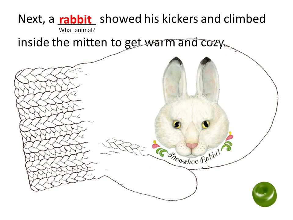Next, a ______ showed his kickers and climbed What animal? inside the mitten to get warm and cozy. rabbit