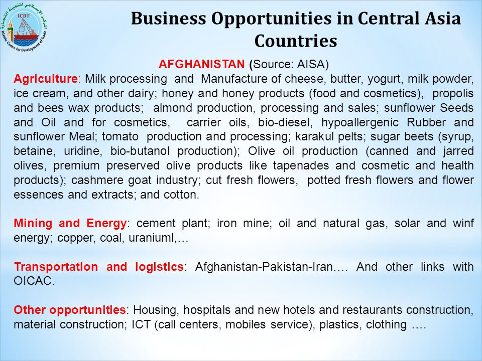 Business Opportunities in Central Asia Countries AFGHANISTAN (Source: AISA) Agriculture: Milk processing and Manufacture of cheese, butter, yogurt, mi