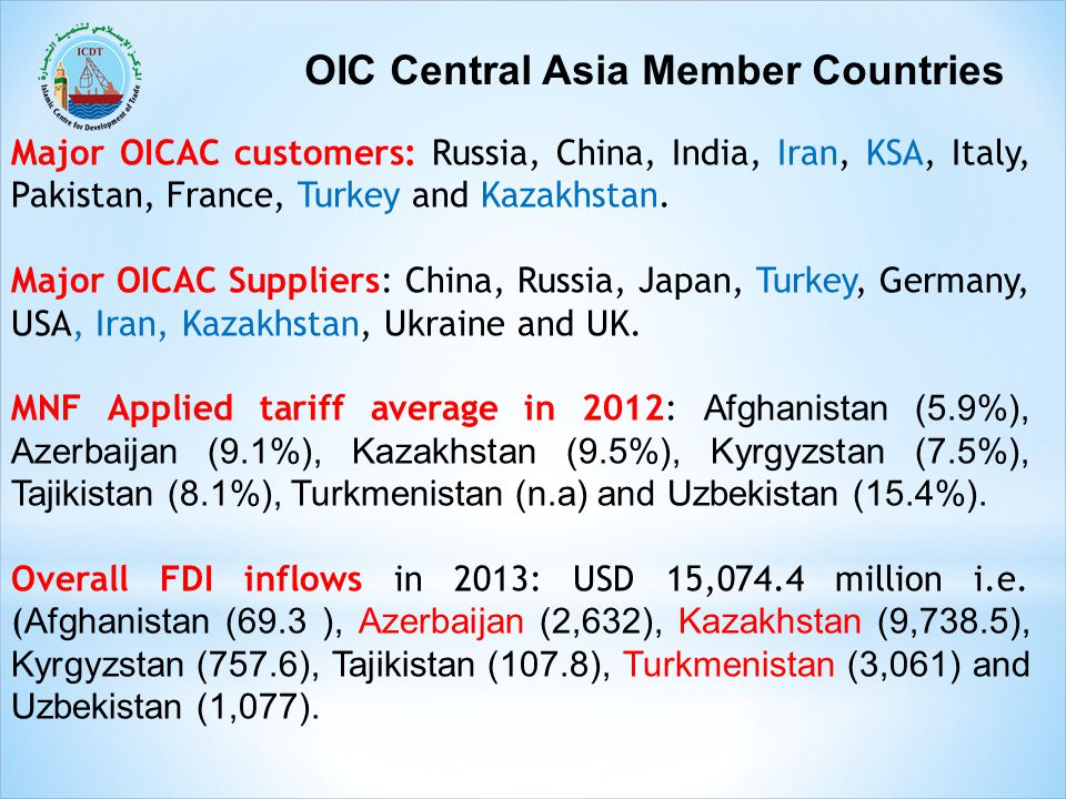 OIC Central Asia Member Countries Major OICAC customers: Russia, China, India, Iran, KSA, Italy, Pakistan, France, Turkey and Kazakhstan. Major OICAC