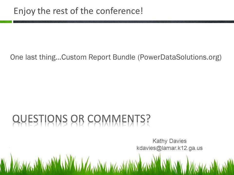 Enjoy the rest of the conference! One last thing…Custom Report Bundle (PowerDataSolutions.org) Kathy Davies kdavies@lamar.k12.ga.us