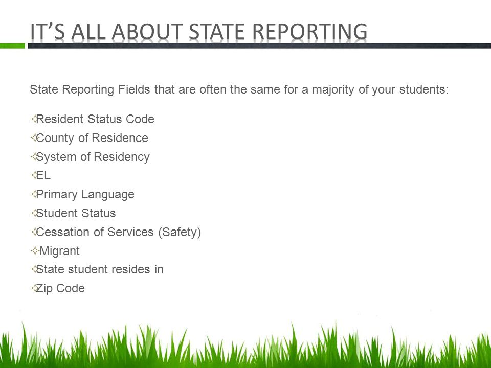 State Reporting Fields that are often the same for a majority of your students:  Resident Status Code  County of Residence  System of Residency  EL  Primary Language  Student Status  Cessation of Services (Safety)  Migrant  State student resides in  Zip Code