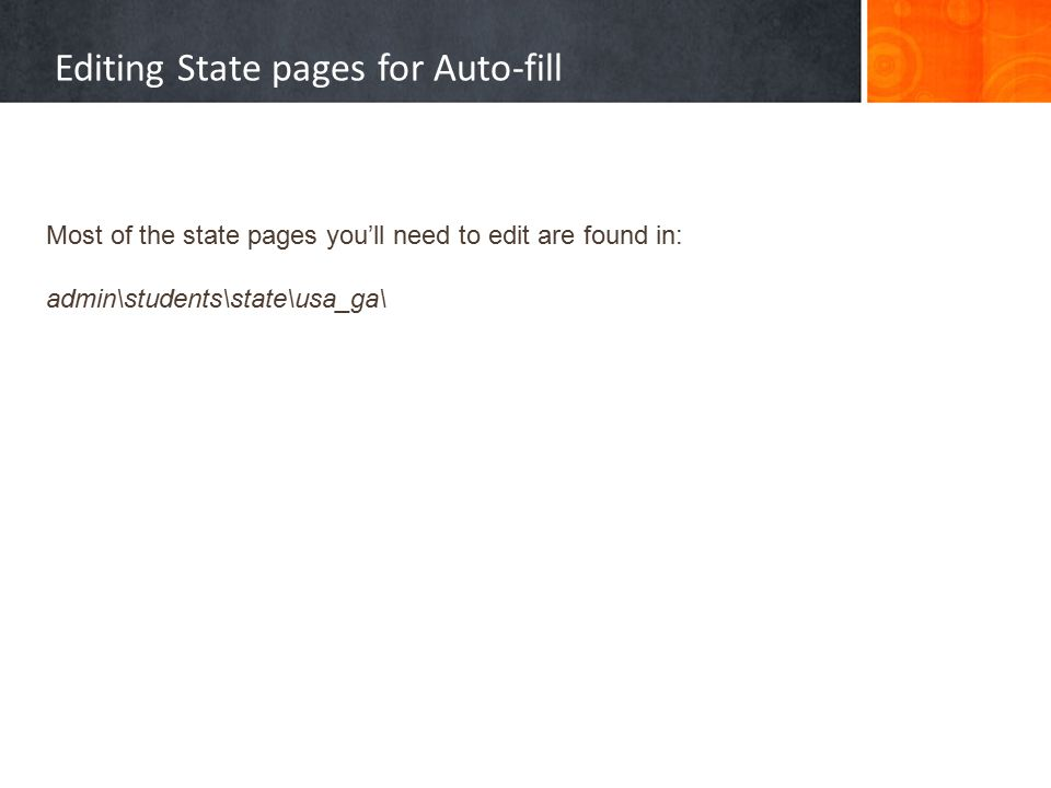 Editing State pages for Auto-fill Most of the state pages you'll need to edit are found in: admin\students\state\usa_ga\