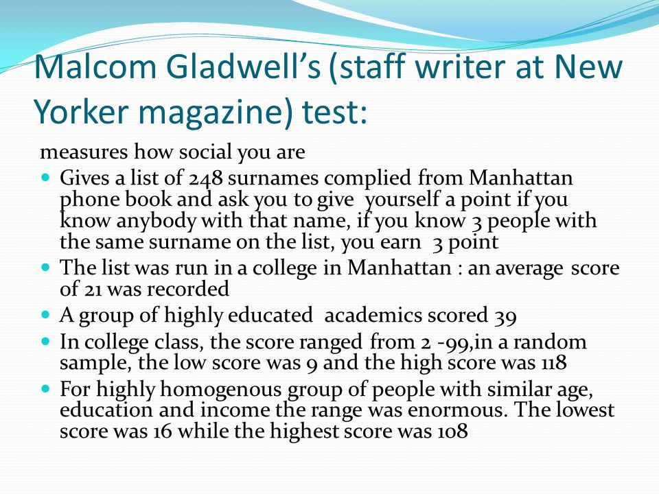 Malcom Gladwell's (staff writer at New Yorker magazine) test: measures how social you are Gives a list of 248 surnames complied from Manhattan phone book and ask you to give yourself a point if you know anybody with that name, if you know 3 people with the same surname on the list, you earn 3 point The list was run in a college in Manhattan : an average score of 21 was recorded A group of highly educated academics scored 39 In college class, the score ranged from 2 -99,in a random sample, the low score was 9 and the high score was 118 For highly homogenous group of people with similar age, education and income the range was enormous.