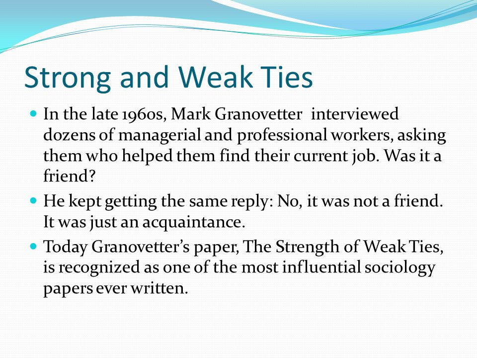 Strong and Weak Ties In The Strength of Weak Ties Granovetter proposed something that sounds preposterous at first: When it comes to finding a job, getting news, launching a restaurant, or spreading the latest fad, our weak social ties are more important than our cherished strong friendships.