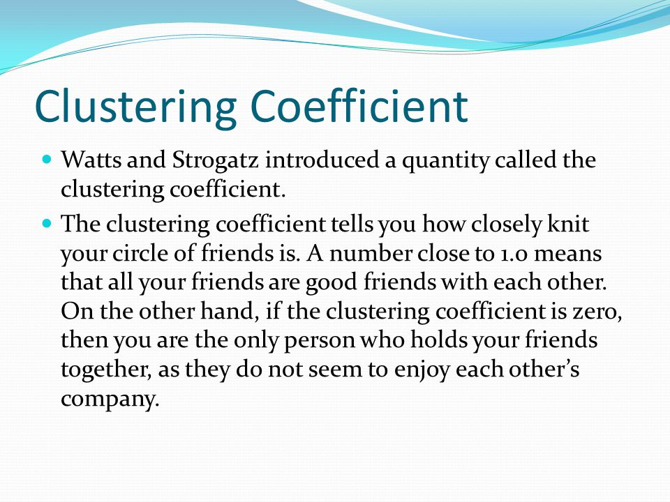 Clustering Coefficient Watts and Strogatz introduced a quantity called the clustering coefficient.