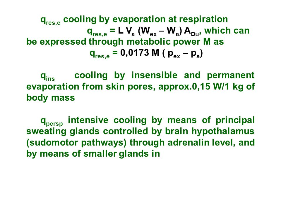 q res,e cooling by evaporation at respiration q res,e = L V a (W ex – W a ) A Du, which can be expressed through metabolic power M as q res,e = 0,0173 M ( p ex – p a ) q ins cooling by insensible and permanent evaporation from skin pores, approx.0,15 W/1 kg of body mass q persp intensive cooling by means of principal sweating glands controlled by brain hypothalamus (sudomotor pathways) through adrenalin level, and by means of smaller glands in