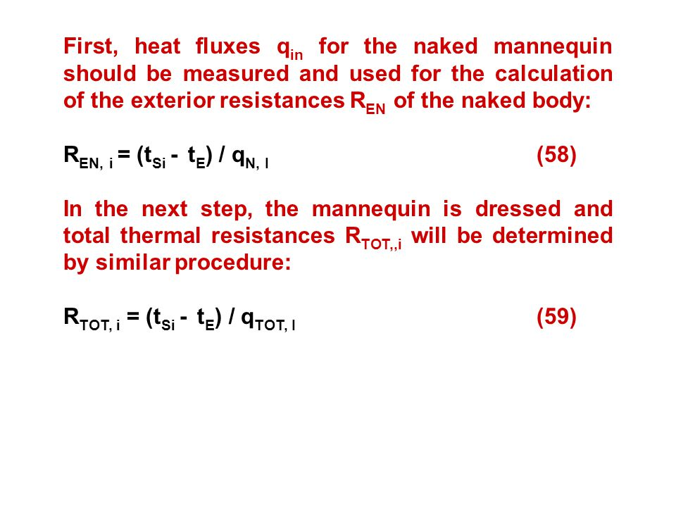 First, heat fluxes q in for the naked mannequin should be measured and used for the calculation of the exterior resistances R EN of the naked body: R EN, i = (t Si - t E ) / q N, I (58) In the next step, the mannequin is dressed and total thermal resistances R TOT,,i will be determined by similar procedure: R TOT, i = (t Si - t E ) / q TOT, I (59)