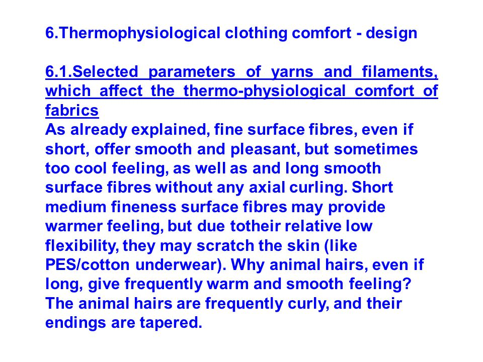 6.Thermophysiological clothing comfort - design 6.1.Selected parameters of yarns and filaments, which affect the thermo-physiological comfort of fabrics As already explained, fine surface fibres, even if short, offer smooth and pleasant, but sometimes too cool feeling, as well as and long smooth surface fibres without any axial curling.