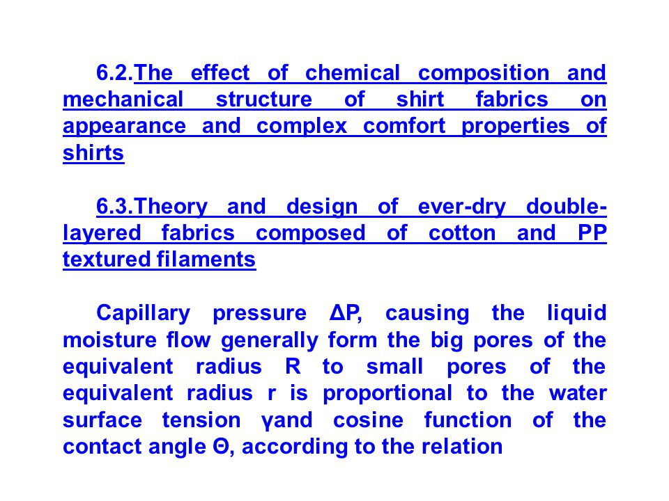 6.2.The effect of chemical composition and mechanical structure of shirt fabrics on appearance and complex comfort properties of shirts 6.3.Theory and design of ever-dry double- layered fabrics composed of cotton and PP textured filaments Capillary pressure ΔP, causing the liquid moisture flow generally form the big pores of the equivalent radius R to small pores of the equivalent radius r is proportional to the water surface tension γand cosine function of the contact angle Θ, according to the relation