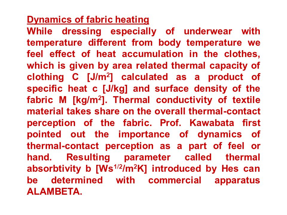 Dynamics of fabric heating While dressing especially of underwear with temperature different from body temperature we feel effect of heat accumulation in the clothes, which is given by area related thermal capacity of clothing C [J/m 2 ] calculated as a product of specific heat c [J/kg] and surface density of the fabric M [kg/m 2 ].