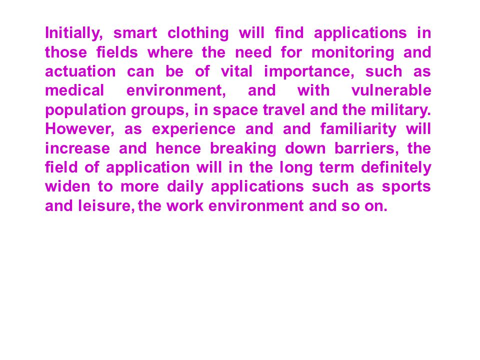 Initially, smart clothing will find applications in those fields where the need for monitoring and actuation can be of vital importance, such as medical environment, and with vulnerable population groups, in space travel and the military.