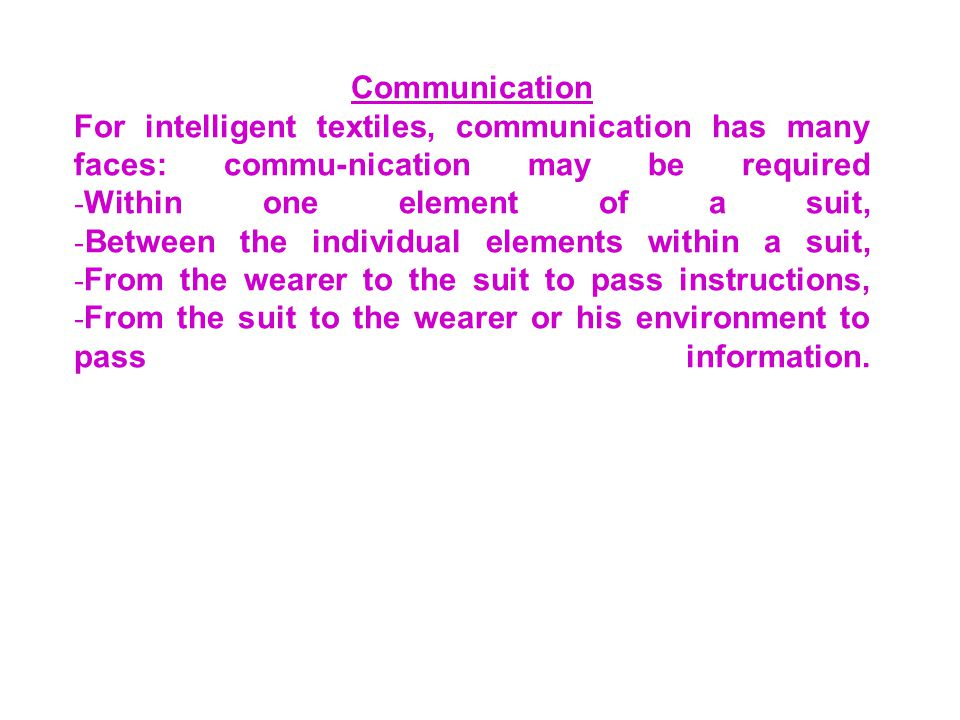 Communication For intelligent textiles, communication has many faces: commu-nication may be required - Within one element of a suit, - Between the individual elements within a suit, - From the wearer to the suit to pass instructions, - From the suit to the wearer or his environment to pass information.