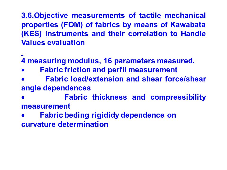 3.6.Objective measurements of tactile mechanical properties (FOM) of fabrics by means of Kawabata (KES) instruments and their correlation to Handle Values evaluation 4 measuring modulus, 16 parameters measured.