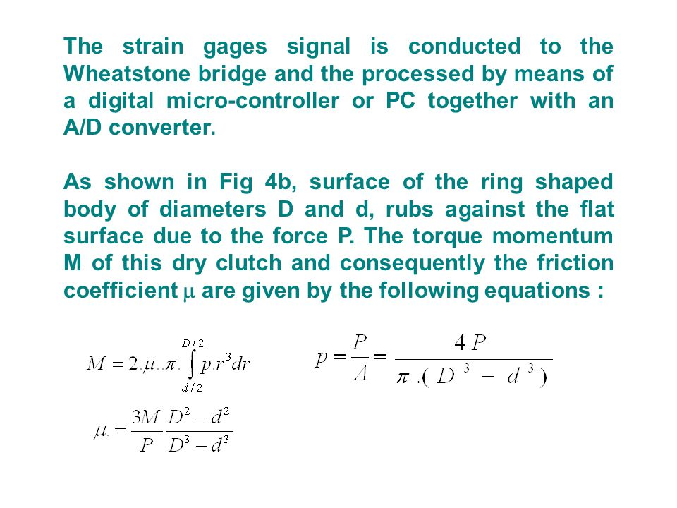 The strain gages signal is conducted to the Wheatstone bridge and the processed by means of a digital micro-controller or PC together with an A/D converter.