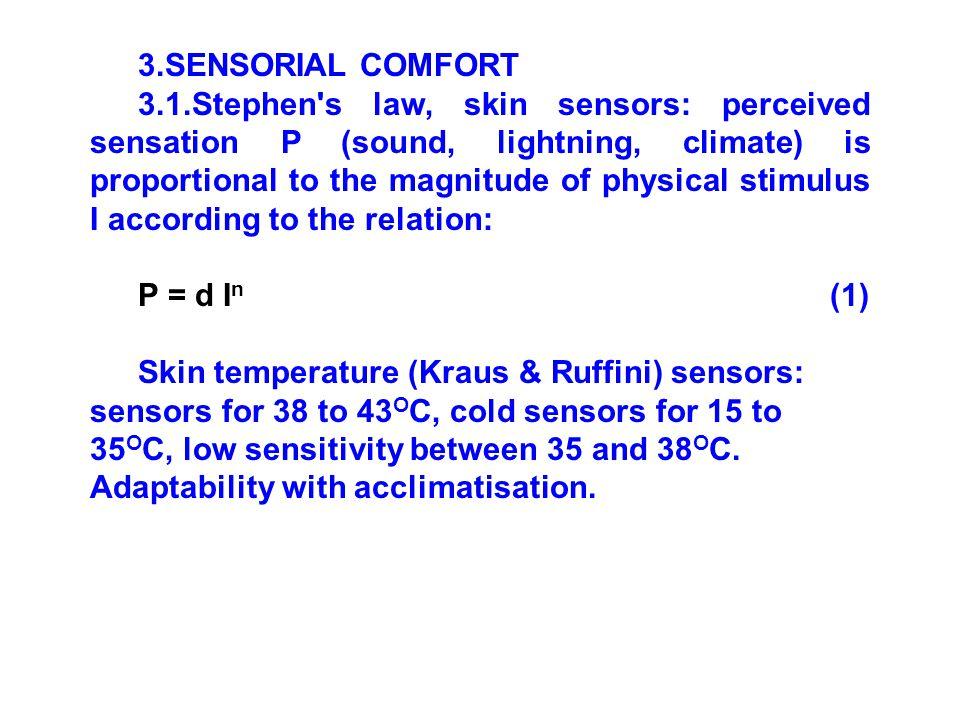3.SENSORIAL COMFORT 3.1.Stephen s law, skin sensors: perceived sensation P (sound, lightning, climate) is proportional to the magnitude of physical stimulus I according to the relation: P = d I n (1) Skin temperature (Kraus & Ruffini) sensors: sensors for 38 to 43 O C, cold sensors for 15 to 35 O C, low sensitivity between 35 and 38 O C.