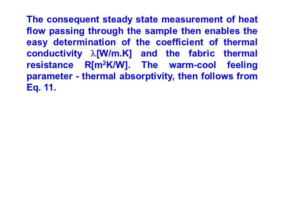 The consequent steady state measurement of heat flow passing through the sample then enables the easy determination of the coefficient of thermal conductivity [W/m.K] and the fabric thermal resistance R[m 2 K/W].