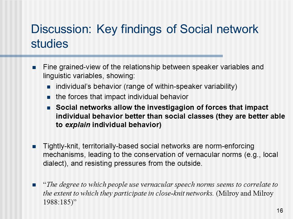 16 Discussion: Key findings of Social network studies Fine grained-view of the relationship between speaker variables and linguistic variables, showing: individual's behavior (range of within-speaker variability) the forces that impact individual behavior Social networks allow the investigagion of forces that impact individual behavior better than social classes (they are better able to explain individual behavior) Tightly-knit, territorially-based social networks are norm-enforcing mechanisms, leading to the conservation of vernacular norms (e.g., local dialect), and resisting pressures from the outside.