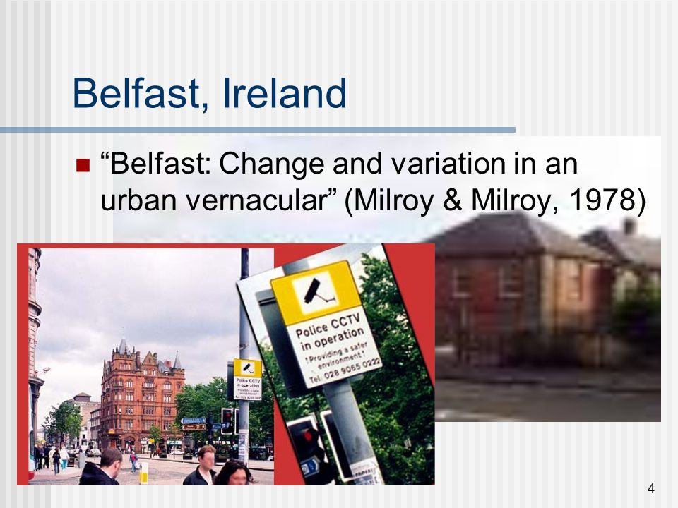 4 Belfast, Ireland Belfast: Change and variation in an urban vernacular (Milroy & Milroy, 1978)