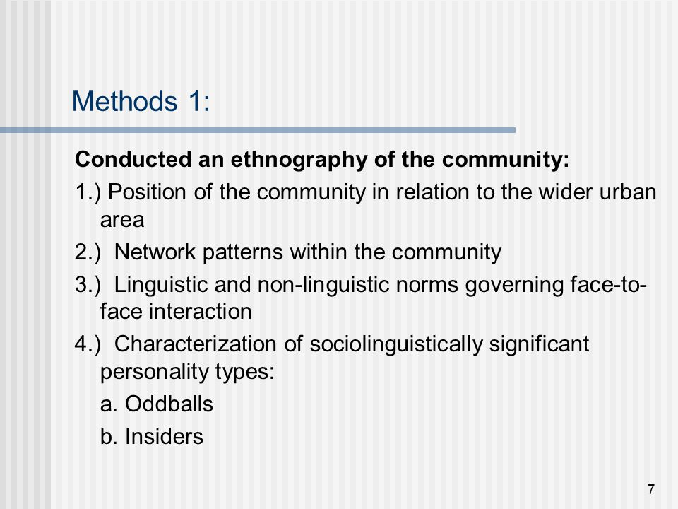 7 Methods 1: Conducted an ethnography of the community: 1.) Position of the community in relation to the wider urban area 2.) Network patterns within the community 3.) Linguistic and non-linguistic norms governing face-to- face interaction 4.) Characterization of sociolinguistically significant personality types: a.