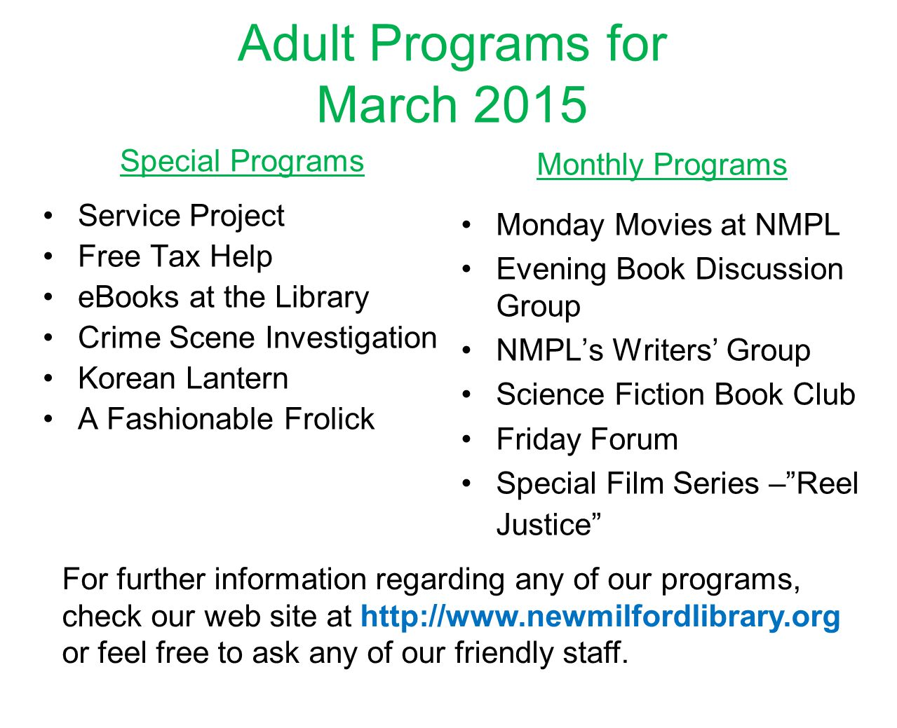 Adult Programs for March 2015 Special Programs Service Project Free Tax Help eBooks at the Library Crime Scene Investigation Korean Lantern A Fashionable Frolick Monthly Programs Monday Movies at NMPL Evening Book Discussion Group NMPL's Writers' Group Science Fiction Book Club Friday Forum Special Film Series – Reel Justice For further information regarding any of our programs, check our web site at http://www.newmilfordlibrary.org or feel free to ask any of our friendly staff.