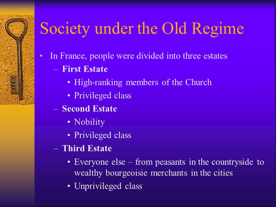 Society under the Old Regime In France, people were divided into three estates –First Estate High-ranking members of the Church Privileged class –Seco