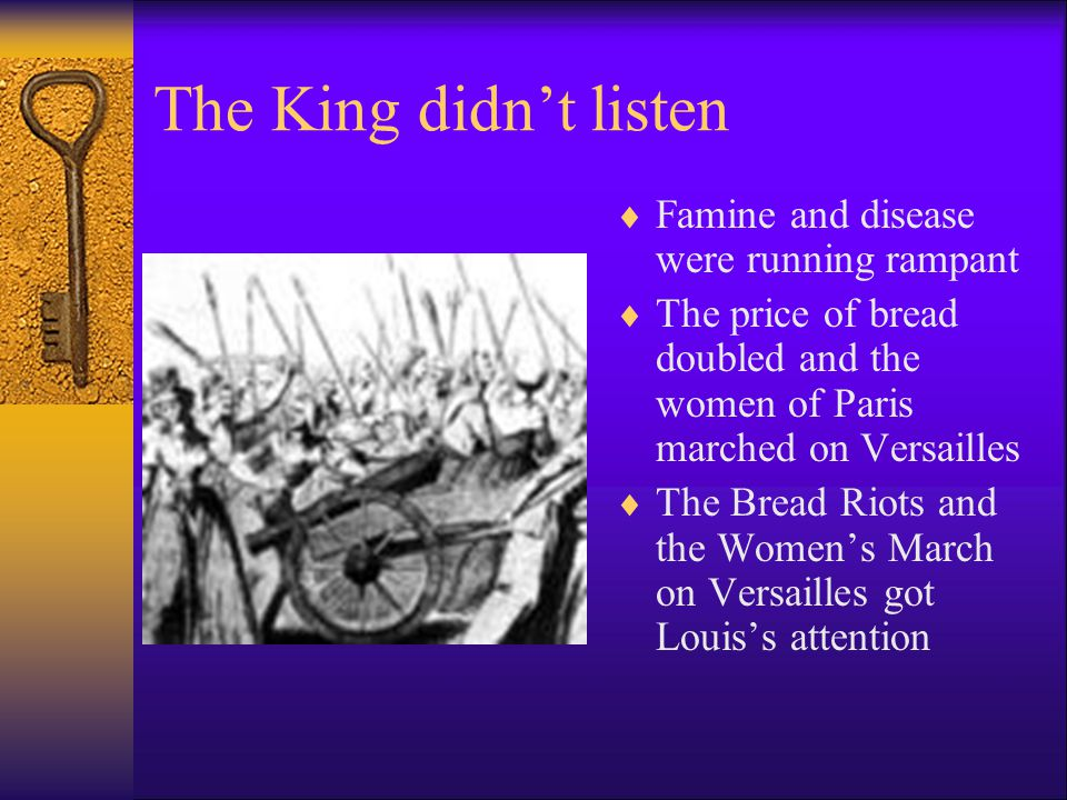 The King didn't listen  Famine and disease were running rampant  The price of bread doubled and the women of Paris marched on Versailles  The Bread