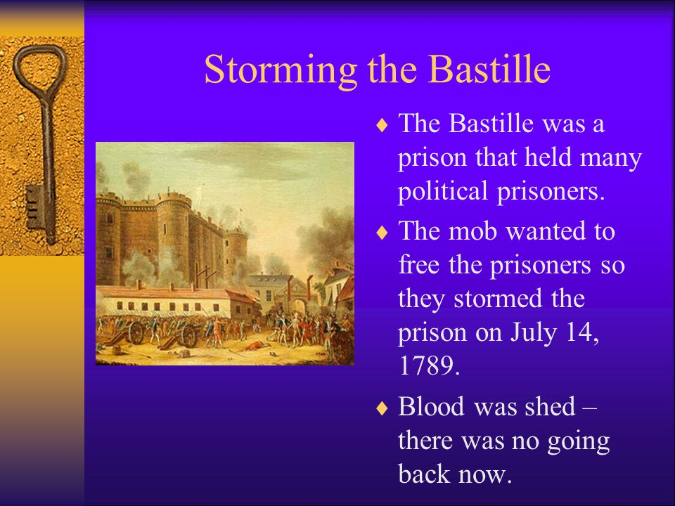 Storming the Bastille  The Bastille was a prison that held many political prisoners.  The mob wanted to free the prisoners so they stormed the priso