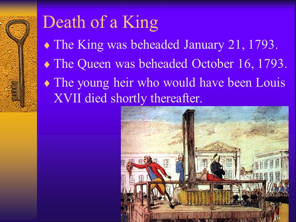 Death of a King TThe King was beheaded January 21, 1793. TThe Queen was beheaded October 16, 1793. TThe young heir who would have been Louis XVI