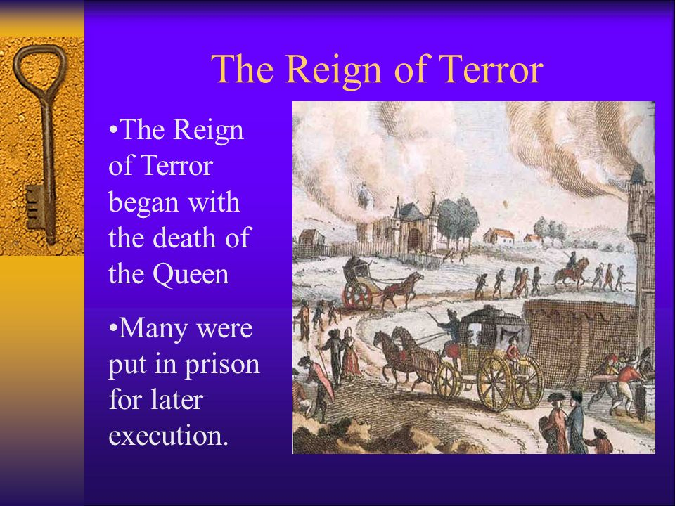 The Reign of Terror The Reign of Terror began with the death of the Queen Many were put in prison for later execution.