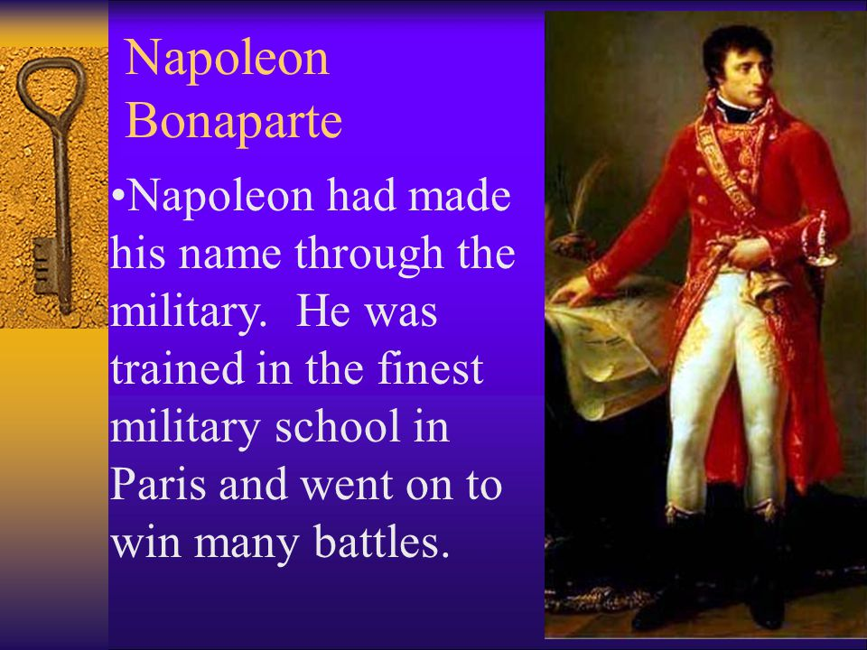 Napoleon Bonaparte Napoleon had made his name through the military. He was trained in the finest military school in Paris and went on to win many batt