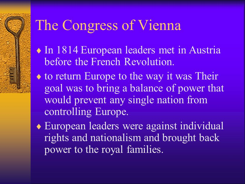 The Congress of Vienna  In 1814 European leaders met in Austria before the French Revolution.  to return Europe to the way it was Their goal was to