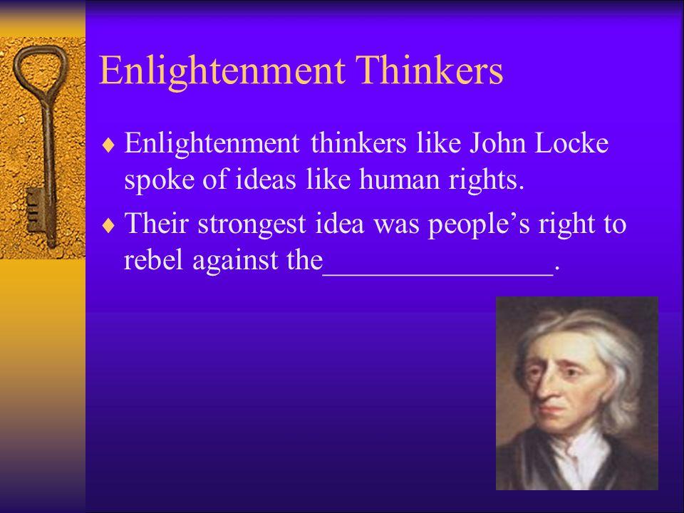 Enlightenment Thinkers  Enlightenment thinkers like John Locke spoke of ideas like human rights.  Their strongest idea was people's right to rebel a