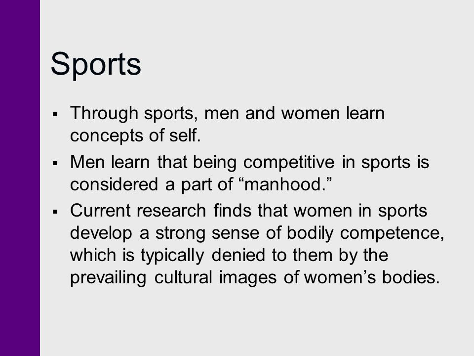 """Sports  Through sports, men and women learn concepts of self.  Men learn that being competitive in sports is considered a part of """"manhood.""""  Curre"""