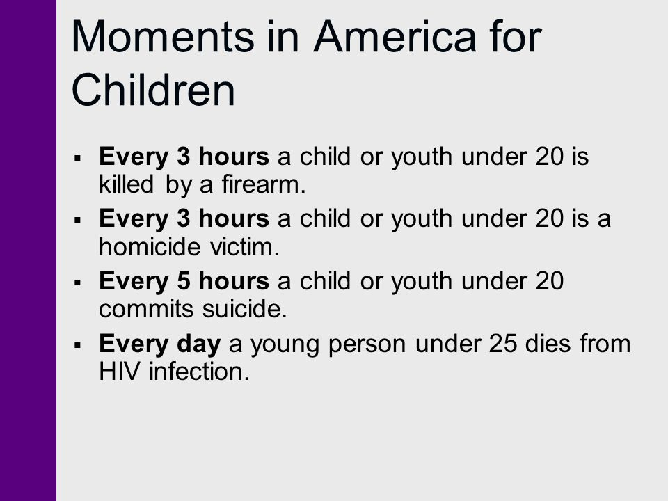 Moments in America for Children  Every 3 hours a child or youth under 20 is killed by a firearm.  Every 3 hours a child or youth under 20 is a homic