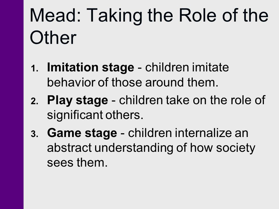 Mead: Taking the Role of the Other 1. Imitation stage - children imitate behavior of those around them. 2. Play stage - children take on the role of s