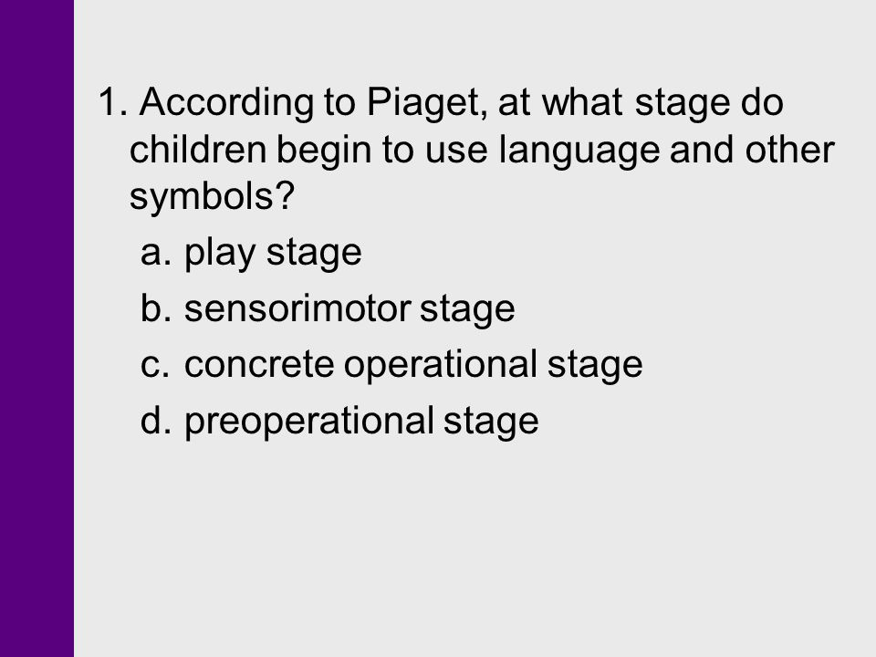 1. According to Piaget, at what stage do children begin to use language and other symbols? a.play stage b.sensorimotor stage c.concrete operational st